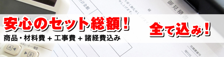 安心のセット総額!(商品・材料費+工事費+諸経費込み)
